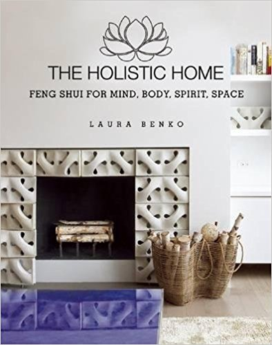 The Holistic Home, Feng Shui For Mind, Body, Spirit, Space by Laura Benko